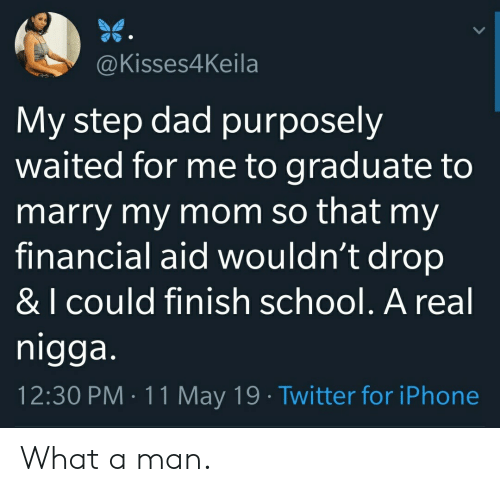 Dad, Iphone, and School: @Kisses4Keila  My step dad purposely  waited for me to graduate to  marry my mom so that my  financial aid wouldn't drop  & I cOuld finish school. A real  nigga  12:30 PM 11 May 19 Twitter for iPhone What a man.