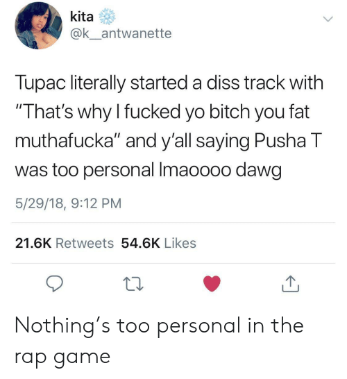 """Bitch, Diss, and Pusha T.: kita  ak antwanette  Tupac literally started a diss track with  That's why I fucked yo bitch you fat  muthafucka"""" and y'all saying Pusha T  was too personal Imaoooo dawg  5/29/18, 9:12 PM  21.6K Retweets 54.6K Likes Nothing's too personal in the rap game"""