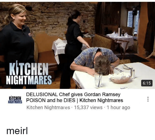 Chef, Kitchen Nightmares, and MeIRL: KITCHEN  NIGHTMARES  6:15  DELUSIONAL Chef gives Gordan Ramsey  POISON and he DIES 1 Kitchen Nightmares  Kitchen Nightmares 15,337 views 1 hour ago  轟1얇1恳  NIGHTMARES meirl