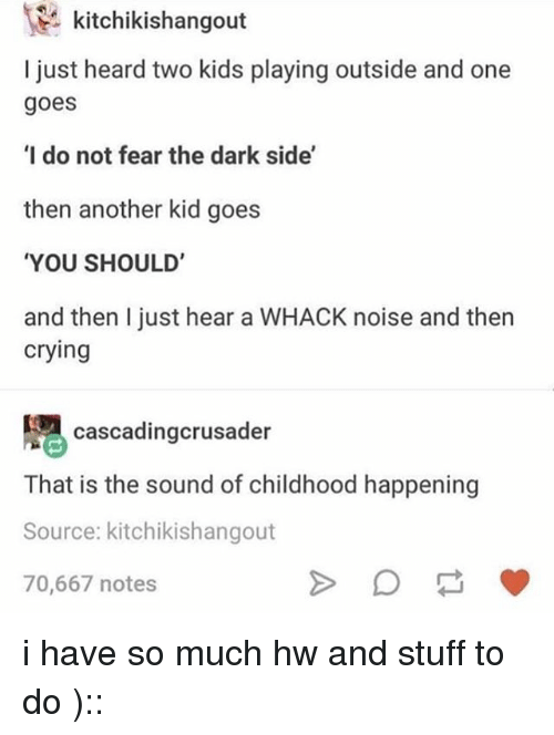 Crying, Tumblr, and Kids: kitchikishangout  I just heard two kids playing outside and one  goes  I do not fear the dark side'  then another kid goes  YOU SHOULD'  and then I just hear a WHACK noise and then  crying  cascadingcrusader  That is the sound of childhood happening  Source: kitchikishangout  70,667 notes i have so much hw and stuff to do )::