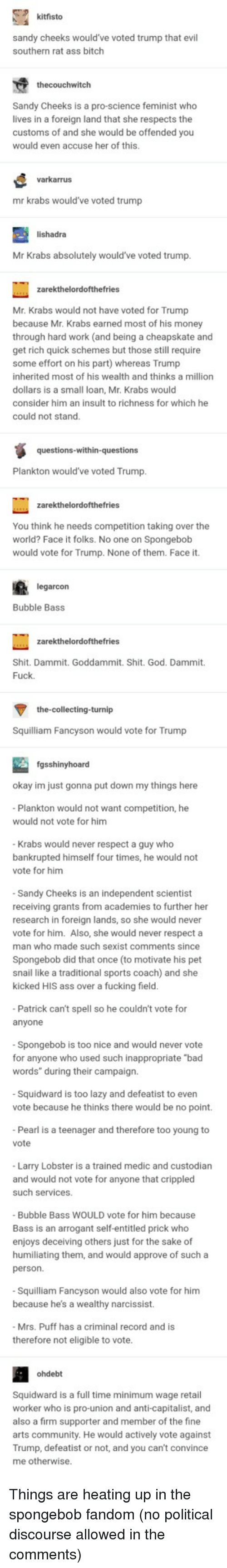 "Ass, Bad, and Bitch: kitfisto  sandy cheeks would've voted trump that evil  southern rat ass bitch  thecouchwitch  Sandy Cheeks is a pro-science feminist who  lives in a foreign land that she respects the  customs of and she would be offended you  would even accuse her of this.  varkarrus  mr krabs would've voted trump  lishadra  Mr Krabs absolutely would've voted trump  Mr. Krabs would not have voted for Trump  because Mr. Krabs earned most of his money  through hard work (and being a cheapskate and  get rich quick schemes but those still require  some effort on his part) whereas Trump  inherited most of his wealth and thinks a million  dollars is a small loan, Mr. Krabs would  consider him an insult to richness for which he  could not stand  Plankton would've voted Trump  You think he needs competition taking over the  world? Face it folks. No one on Spongebob  would vote for Trump. None of them. Face it.  arcon  Bubble Bass  Shit. Dammit. Goddammit. Shit. God. Dammit.  Fuck  the-collecting-turnip  Squilliam Fancyson would vote for Trump  fgsshinyhoard  okay im just gonna put down my things here  Plankton would not want competition, he  would not vote for him  Krabs would never respect a guy who  bankrupted himself four times, he would not  vote for him  Sandy Cheeks is an independent scientist  receiving grants from academies to further her  research in foreign lands, so she would never  vote for him. Also, she would never respect a  man who made such sexist comments since  Spongebob did that once (to motivate his pet  snail like a traditional sports coach) and she  kicked HIS ass over a fucking field  Patrick can't spell so he couldn't vote for  anyone  Spongebob is too nice and would never vote  for anyone who used such inappropriate ""bad  words"" during their campaign.  Squidward is too lazy and defeatist to even  vote because he thinks there would be no point.  Pearl is a teenager and therefore too young to  vote  Larry Lobster is a trained medic and custodian  and would not vote for anyone that crippled  such services  Bubble Bass WOULD vote for him because  Bass is an arrogant self-entitled prick who  enjoys deceiving others just for the sake of  humiliating them, and would approve of such a  person.  Squilliam Fancyson would also vote for him  because he's a wealthy narcissist.  Mrs. Puff has a criminal record and is  therefore not eligible to vote  ohdebt  Squidward is a full time minimum wage retail  worker who is pro-union and anti-capitalist, and  also a firm supporter and member of the fine  arts community. He would actively vote against  Trump, defeatist or not, and you can't convince  me otherwise Things are heating up in the spongebob fandom (no political discourse allowed in the comments)"