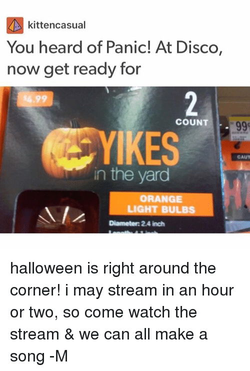 Halloween, Orange, and Watch: kittencasual  You heard of Panic! At Disco,  now get ready for  COUNT  YI  IKES  GAUT  in the yard  ORANGE  LIGHT BULBS  Diameter: 2.4 inch halloween is right around the corner! i may stream in an hour or two, so come watch the stream & we can all make a song -M