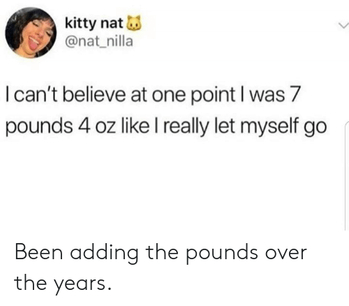 Dank, Been, and 🤖: kitty nat  @nat_nilla  l can't believe at one point l was 7  pounds 4 oz like l really let myself go Been adding the pounds over the years.