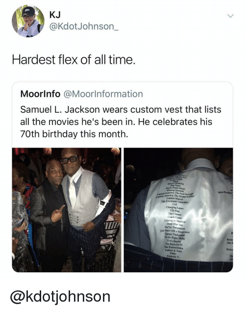 America, Birthday, and Die Hard With a Vengeance: KJ  @KdotJohnson_  Hardest flex of all time.  Moorlnfo @Moorlnformation  Samuel L. Jackson wears custom vest that lists  all the movies he's been in. He celebrates his  70th birthday this month.  iafinity War  Lethal  Big Came  Black Snake Moan  Blazing Samurai  Miss  America: The First Avenger  Captain America: The Winter Soldier  Captain Marvel  Captain A  The Caveman's Valentine  Cell  Changing Lanes  Chi-Raq  The Cleaner  Coach Carter  Coming to America  Deep Blue Sea  Def by Temptation  Die Hard with a Vengeance  Django Unchained  Do the Right Thing  Eve's Bayou  The Exorcist III  The Exterminator  Fathers & Sons  Fluke  Formula 51  The h  Rules @kdotjohnson