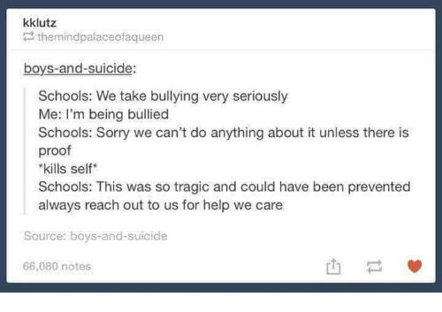 Sorry, Help, and Suicide: kklutz  themindpalaceofaqueen  boys-and-suicide:  Schools: We take bullying very seriously  Me: I'm being bullied  Schools: Sorry we can't do anything about it unless there is  proof  kills self  Schools: This was so tragic and could have been prevented  always reach out to us for help we care  Source: boys-and-suicide  66,080 notes