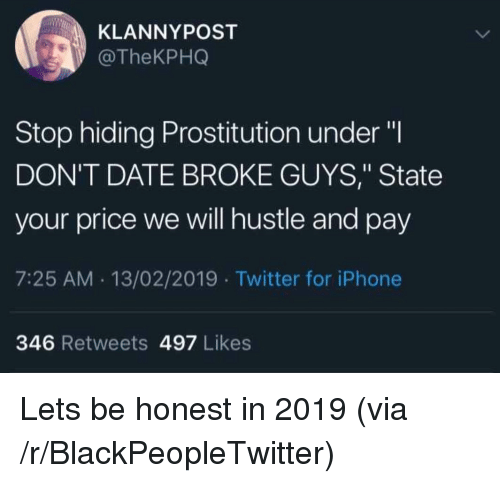 """Blackpeopletwitter, Iphone, and Twitter: KLANNYPOST  @TheKPHQ  Stop hiding Prostitution under""""I  DON'T DATE BROKE GUYS,"""" State  your price we will hustle and pay  7:25 AM. 13/02/2019 Twitter for iPhone  346 Retweets 497 Likes Lets be honest in 2019 (via /r/BlackPeopleTwitter)"""
