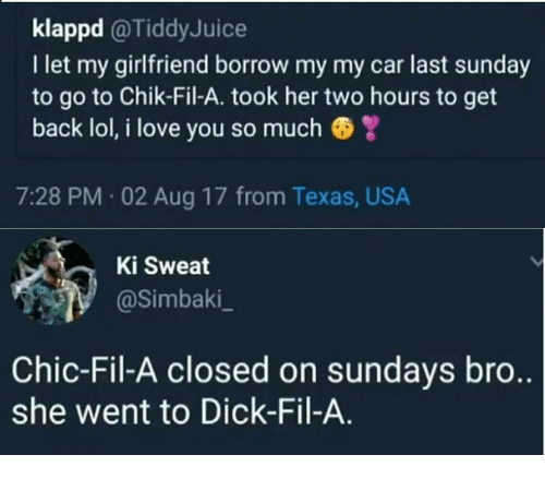 Lol, Love, and I Love You: klappd @TiddyJuice  I let my girlfriend borrow my my car last sunday  to go to Chik-Fil-A. took her two hours to get  back lol, i love you so much  7:28 PM 02 Aug 17 from Texas, USA  Ki Sweat  @simbaki  Chic-Fil-A closed on sundays bro  she went to Dick-Fil-A