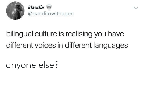 Culture, You, and Different: klaudia  @banditowithapen  bilingual culture is realising you have  different voices in different languages anyone else?
