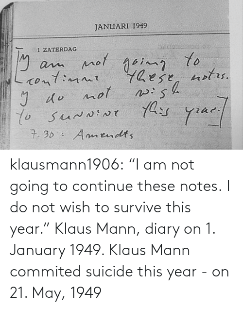 """Tumblr, Blog, and Suicide: klausmann1906:  """"I am not going to continue these notes. I do not wish to survive this year."""" Klaus Mann, diary on 1. January 1949. Klaus Mann commited suicide this year - on 21. May, 1949"""