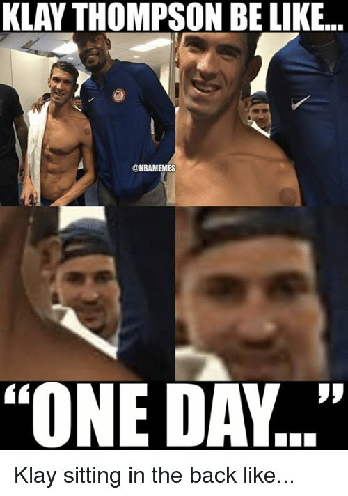 """Nba, One Day, and Klay: KLAY THOMPSON BE LIKE..  NBAMEMES  """"ONE DAY..."""" Klay sitting in the back like..."""