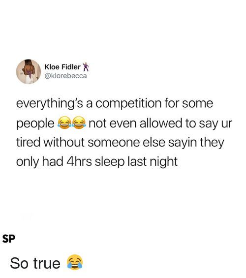 True, Sleep, and Last Night: Kloe Fidler  @klorebecca  everything's a competition for some  people not even allowed to say ur  tired without someone else sayin they  only had 4hrs sleep last night  SP So true 😂
