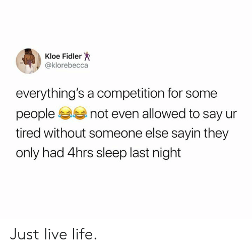 Dank, Life, and Live: Kloe Fidler  @klorebecca  everything's a competition for some  people  not even allowed to say ur  tired without someone else sayin they  only had 4hrs sleep last night Just live life.