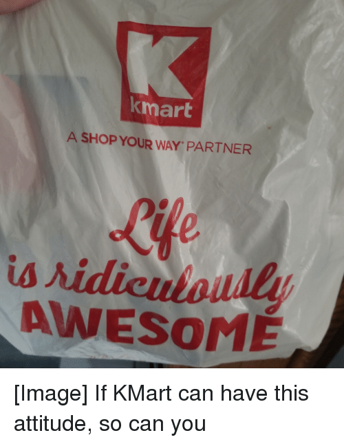 Image, Kmart, and Awesome: kmart  A SHOP YOUR WAY PARTNER  Rife  us  AWESOME [Image] If KMart can have this attitude, so can you