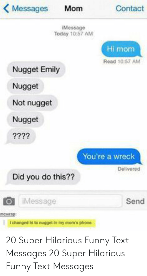 Funny, Moms, and Phone: KMessages Mom  Contact  Message  Today 10:57 AM  Hi mom  Read 10:57 AM  Nugget Emily  Nugget  Not nugget  Nugget  You're a wreck  Delivered  Did you do this??  O iMessage  Send  erap  I changed hi to nugget in my mom's phone. 20 Super Hilarious Funny Text Messages  20 Super Hilarious Funny Text Messages
