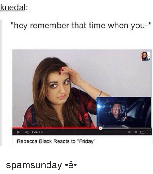 knedal hey remember that time when you rebecca black reacts 874516 ✅ 25 best memes about rebecca black reacts to friday rebecca