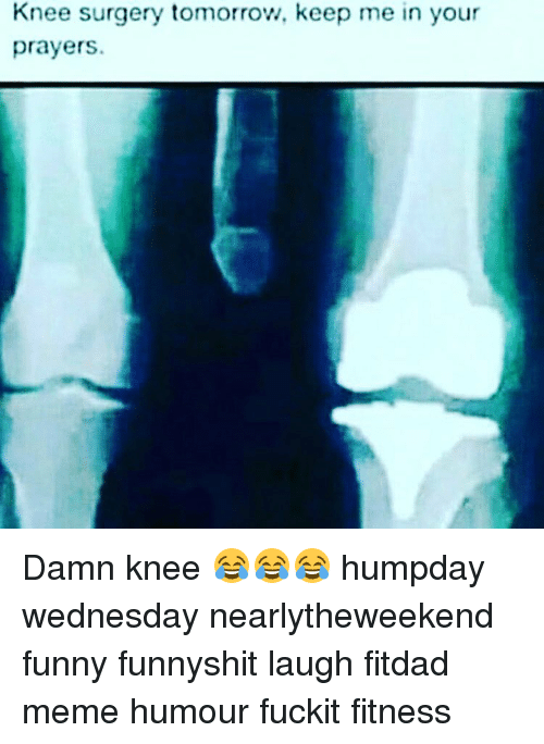 Funny Memes And Wednesday Knee Surgery Tomorrow Keep Me In Your Prayers