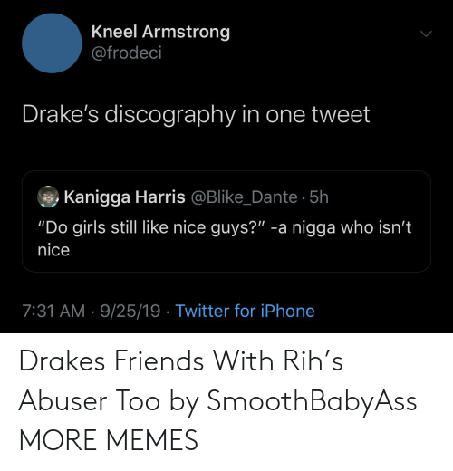 "Dank, Friends, and Girls: Kneel Armstrong  @frodeci  Drake's discography in one tweet  Kanigga Harris @Blike_Dante 5h  ""Do girls still like nice guys?"" -a nigga who isn't  nice  7:31 AM 9/25/19 Twitter for iPhone Drakes Friends With Rih's Abuser Too by SmoothBabyAss MORE MEMES"
