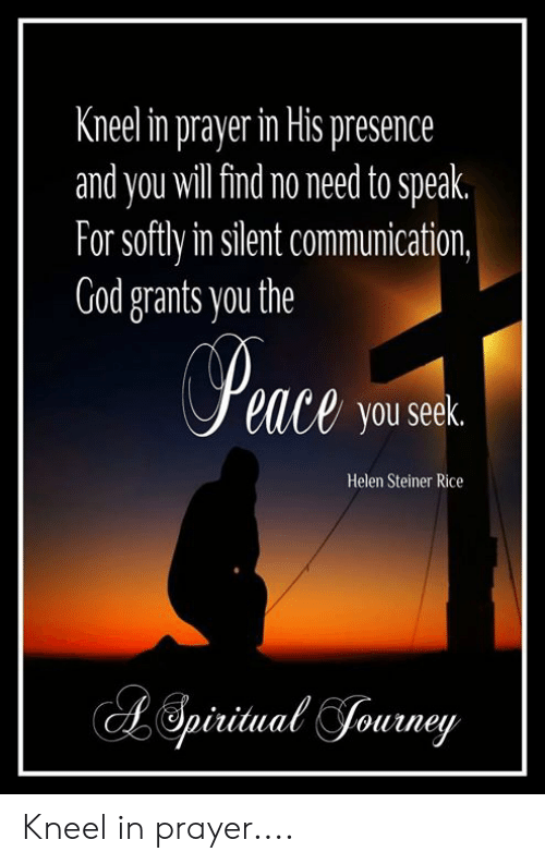 God, Memes, and Prayer: Kneel in prayer in His presence  and you will find no need to speak.  For softly in silent communication,  God grants you the  eace you seek.  Helen Steiner Rice Kneel in prayer....