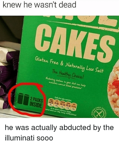 Energy, Illuminati, and Memes: knew he wasn't dead  Gluten Free & Naturally Lou Salt  The Heathu Choice  Redacing Codiam in wour diet can hel  maintain normal bloed preccare  Each rice cake contains  REE  INSIDE  of an adult's reference intale.  ypical values per 100g Energy 163%onal he was actually abducted by the illuminati sooo