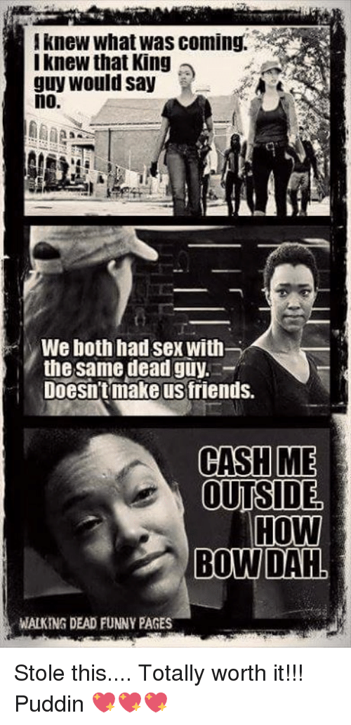 Memes, 🤖, and Bow: knew What was coming.  I knew that King  guy would say  no  MWe both had sex with  the same dead guy  Doesn't make us friends.  CASH  ME  OUTSIDE  HOW  BOW DAH  WALKING DEAD FUNNY PAGES Stole this.... Totally worth it!!! Puddin 💖💖💖