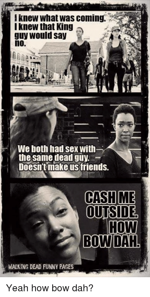 Memes, 🤖, and Bow: knew What was coming.  I knew that King  guy would say  no  MWe both had sex with  the same dead guy  Doesn't make us friends.  CASH  ME  OUTSIDE  HOW  BOW DAH  WALKING DEAD FUNNY PAGES Yeah how bow dah?
