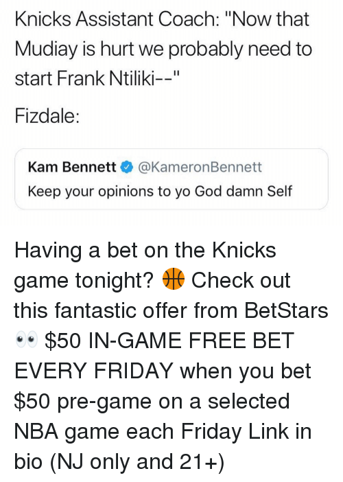 "Friday, God, and New York Knicks: Knicks Assistant Coach: ""Now that  Mudiay is hurt we probably need to  start Frank Ntiliki--""  Fizdale:  Kam Bennett@KameronBennett  Keep your opinions to yo God damn Self Having a bet on the Knicks game tonight? 🏀 Check out this fantastic offer from BetStars 👀 $50 IN-GAME FREE BET EVERY FRIDAY when you bet $50 pre-game on a selected NBA game each Friday Link in bio (NJ only and 21+)"