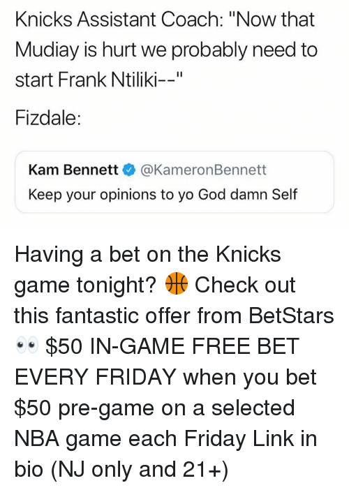 """Friday, God, and New York Knicks: Knicks Assistant Coach: """"Now that  Mudiay is hurt we probably need to  start Frank Ntiliki--""""  Fizdale:  Kam Bennett @KameronBennett  Keep your opinions to yo God damn Self Having a bet on the Knicks game tonight? 🏀 Check out this fantastic offer from BetStars 👀 $50 IN-GAME FREE BET EVERY FRIDAY when you bet $50 pre-game on a selected NBA game each Friday Link in bio (NJ only and 21+)"""