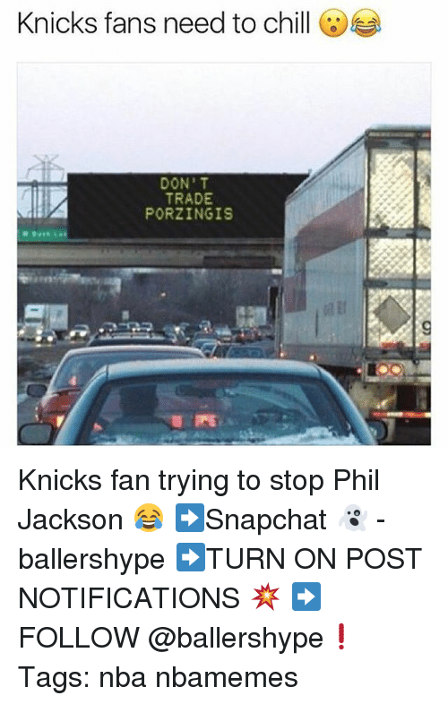 Chill, New York Knicks, and Nba: Knicks fans need to chill  DON' T  TRADE  PORZINGIS Knicks fan trying to stop Phil Jackson 😂 ➡Snapchat 👻 - ballershype ➡TURN ON POST NOTIFICATIONS 💥 ➡ FOLLOW @ballershype❗ Tags: nba nbamemes