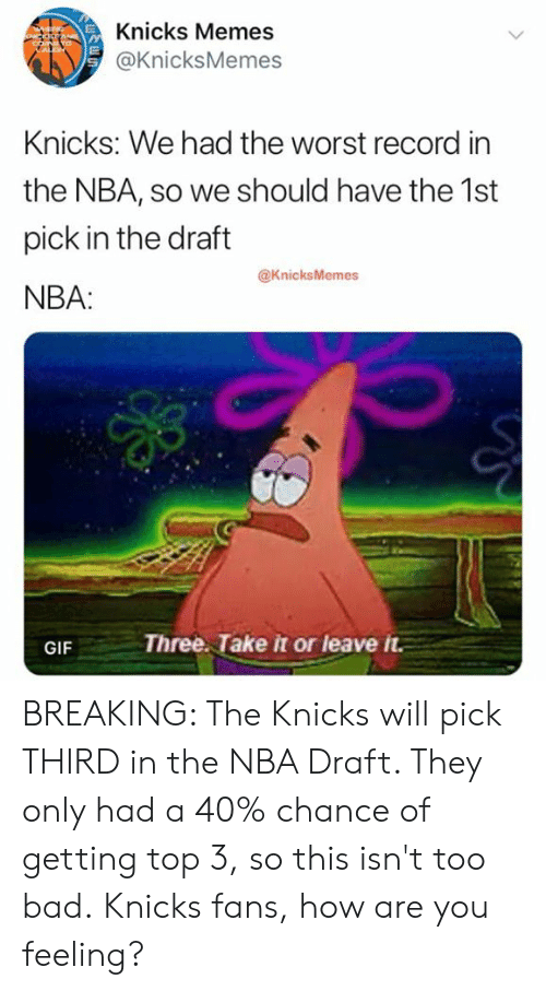 Bad, Gif, and New York Knicks: Knicks Memes  @KnicksMemes  Knicks: We had the worst record in  the NBA, so We should have the ist  pick in the draft  NBA:  @KnicksMemes  GIF Three. Take it or leave t BREAKING: The Knicks will pick THIRD in the NBA Draft. They only had a 40% chance of getting top 3, so this isn't too bad.  Knicks fans, how are you feeling?