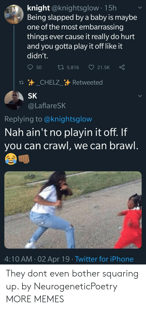 Dank, Iphone, and Memes: knight @knightsglow 15h  Being slapped by a baby is maybe  one of the most embarrassing  things ever cause it really do hurt  and you gotta play it off like it  didn't.  50 5,816 21.5K Ç  SK  @LaflareSK  Replying to @knightsglow  Nah ain't no playin it off. If  you can crawl, we can brawl  ムへ  4:10 AM-02 Apr 19 Twitter for iPhone They dont even bother squaring up. by NeurogeneticPoetry MORE MEMES