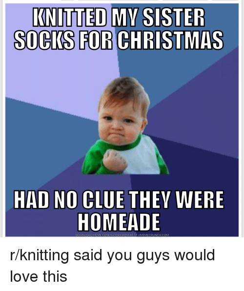 Christmas Knitting Memes : Knitted my sister socks for christmas had no clue they