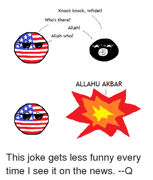 Funny, News, and Jokes: Knock knock, infidel!  Who's there?  Allah!  Allah who?  ALLAH AKBAR This joke gets less funny every time I see it on the news.  --Q