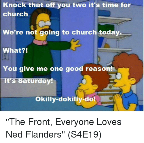 Church, Memes, and Ned Flanders: Knock that off you two it's time for  church  We're not going to church today  What?!  You give me one good reason!  It's Saturday!  Okilly-dokilly-do! ''The Front, Everyone Loves Ned Flanders''  (S4E19)