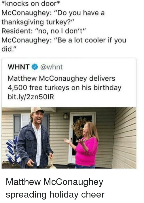 """Birthday, Matthew McConaughey, and Thanksgiving: *knocks on door*  McConaughey: """"Do you have a  thanksgiving turkey?""""  Resident: """"no, no I don't""""  McConaughey: """"Be a lot cooler if you  did.""""  WHNT @whnt  Matthew McConaughey delivers  4,500 free turkeys on his birthday  bit.ly/2zn50IR <p>Matthew McConaughey spreading holiday cheer</p>"""