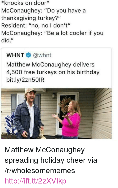 """Birthday, Matthew McConaughey, and Thanksgiving: *knocks on door*  McConaughey: """"Do you have a  thanksgiving turkey?""""  Resident: """"no, no I don't""""  McConaughey: """"Be a lot cooler if you  did.""""  WHNT @whnt  Matthew McConaughey delivers  4,500 free turkeys on his birthday  bit.ly/2zn50IR <p>Matthew McConaughey spreading holiday cheer via /r/wholesomememes <a href=""""http://ift.tt/2zXVIkp"""">http://ift.tt/2zXVIkp</a></p>"""