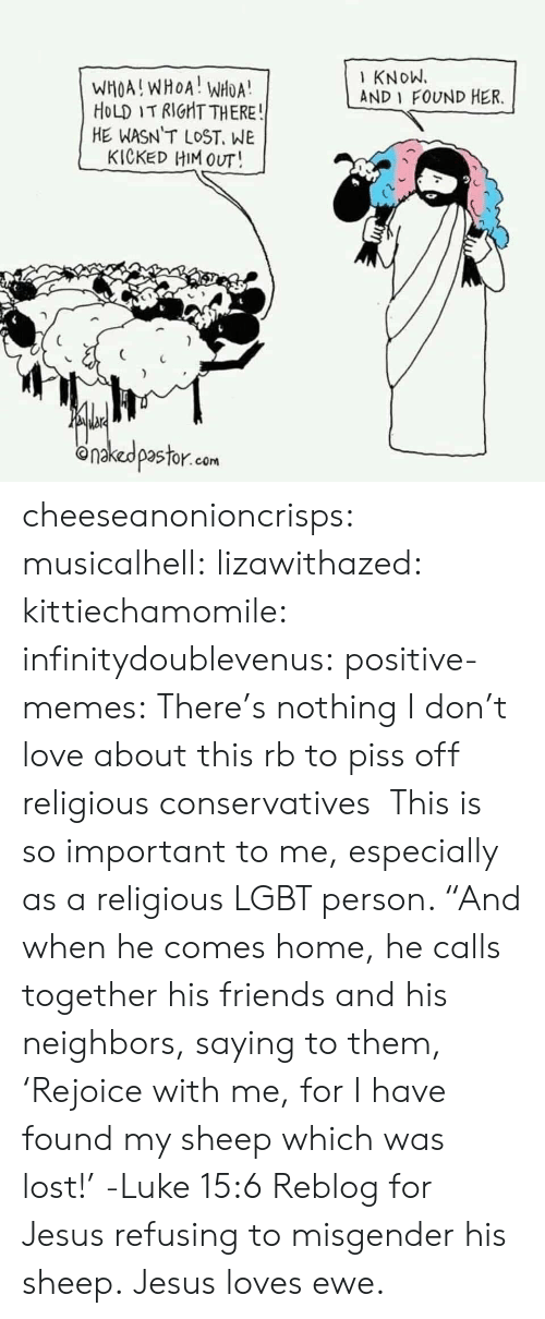 "Friends, Jesus, and Lgbt: KNoW.  AND 1 FOUND HER.  WHOA!WHOA! WHOA  HoLD IT RIGHT THERE  HE WASN T LOST, WE  KICKED HIM OUT!  onakedpastor.com cheeseanonioncrisps:  musicalhell:  lizawithazed:  kittiechamomile:  infinitydoublevenus:   positive-memes: There's nothing I don't love about this rb to piss off religious conservatives    This is so important to me, especially as a religious LGBT person.    ""And when he comes home, he calls together his friends and his  neighbors, saying to them, 'Rejoice with me, for I have found my sheep  which was lost!'  -Luke 15:6  Reblog for Jesus refusing to misgender his sheep.   Jesus loves ewe."