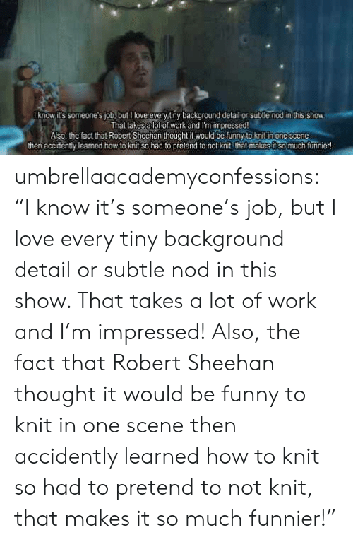 """Funny, Love, and Tumblr: know it's someone's job, but l love every tiny background detail or subtle nod in this show  That takesa lot of work and I'm impressed  Also, the fact that Robert Sheehan thought it would be funny to knit inone cene  then accidently leaned how to knit so had to pretend to not knit, that makes ft so much furinier! umbrellaacademyconfessions:  """"Iknow it's someone's job, but I love every tiny background detail or subtle nod in this show. That takes a lot of work and I'm impressed! Also, the fact that Robert Sheehan thought it would be funny to knit in one scene then accidently learned how to knit so had to pretend to not knit, that makes it so much funnier!"""""""