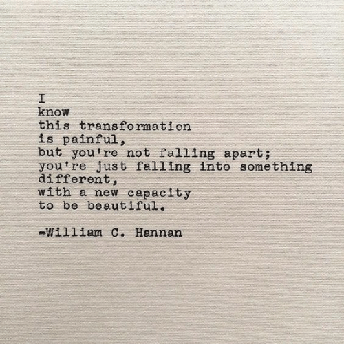 Beautiful, New, and You: know  this transformation  is painful,  but youtre not falling apart;  you 're just falling into something  different,  with a new capacity  to be beautiful.  william C. Hannan