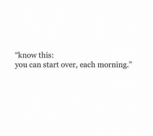 """Can, You, and This: """"know this:  you can start over, each morning."""""""