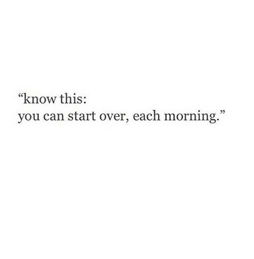 """Can, You, and This: """"know this:  you can start over, each morning."""