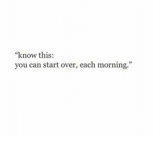 "Can, You, and This: ""know this:  you can start over, each morning.  95"