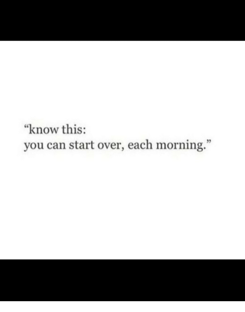 "Can, You, and This: ""know this:  you can start over, each morning.""  ce"