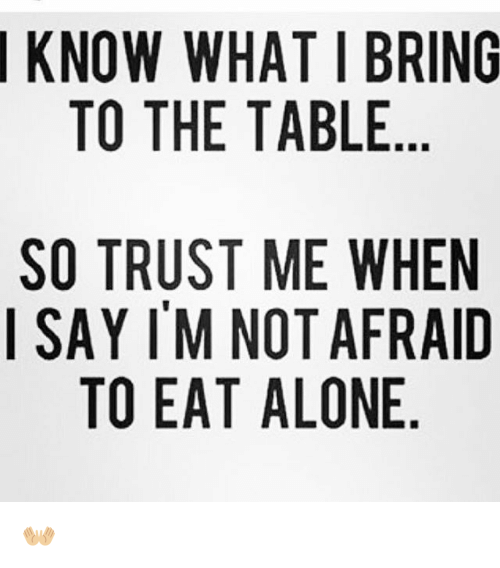 Know What I Bring To The Table So Trust Me When I Say Im Not Afraid