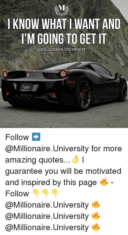 Memes, Quotes, and Amazing: KNOW WHAT I WANT AND  'M GOING TO GET IT  @Millionaire.University Follow ➡️ @Millionaire.University for more amazing quotes...👌 I guarantee you will be motivated and inspired by this page 🔥 - Follow 👇👇👇 @Millionaire.University 🔥 @Millionaire.University 🔥 @Millionaire.University 🔥