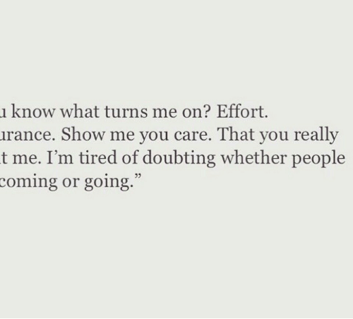 You, Show, and What: know what turns me on? Effort.  irance. Show me you care. That you really  t me. I'm tired of doubting whether people  oming or going.  93