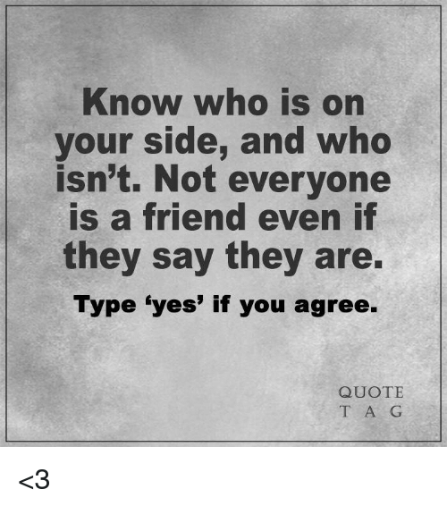 Know Who Is On Your Side And Who Isnt Not Everyone Is A Friend Even