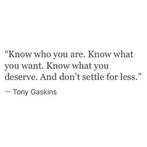 """Who, You, and What: """"Know who you are. Know what  you want. Know what you  deserve. And don't settle for less.""""  -Tony Gaskins"""