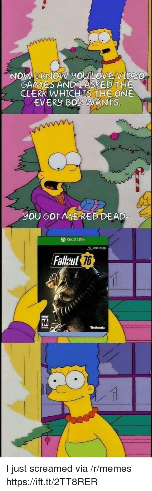 Love, Memes, and Boy: KNOW yOU LOVE VIDE  GAMMESAND LASKED THE  CLERK WHICH IS THE ONE  EVERY BOy WANTS.  yOU GOT ME RED DEAD  XBOXONE  Falleut  76  Bethesda I just screamed via /r/memes https://ift.tt/2TT8RER