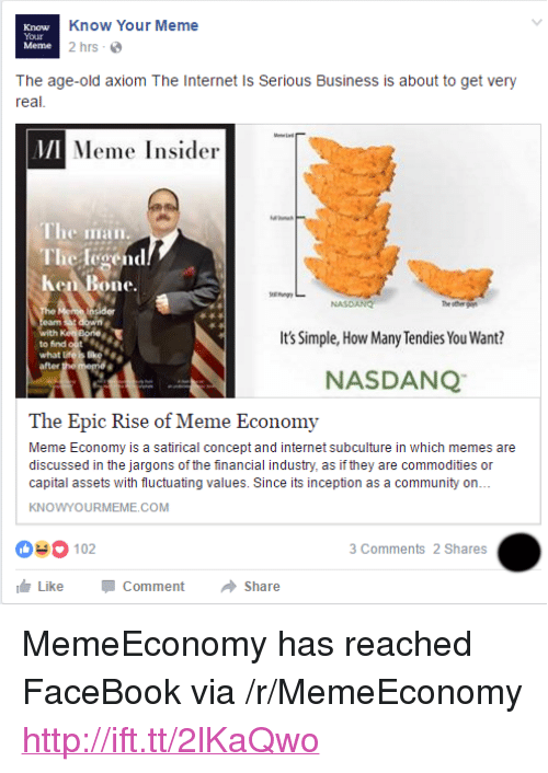 "Community, Facebook, and Inception: Know  Your  Meme  Know Your Meme  2 hrs  The age-old axiom The Internet Is Serious Business is about to get very  real  MI  Meme Insider  The iian  The legend  Ken Bone.  NASDANG  th  to find out  what L  after  Its Simple, How Many Tendies You Want?  NASDANQ  The Epic Rise of Meme Economy  Meme Economy is a satirical concept and internet subculture in which memes are  discussed in the jargons of the financial industry, as if they are commodities or  capital assets with fluctuating values. Since its inception as a community on..  KNOWYOURMEME.COM  03 102  3 Comments 2 Shares  Like-Comment → Share <p>MemeEconomy has reached FaceBook via /r/MemeEconomy <a href=""http://ift.tt/2lKaQwo"">http://ift.tt/2lKaQwo</a></p>"