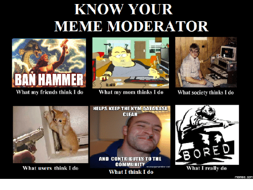 know your meme moderator ban hammer what my friends think 17635447 know your meme moderator ban hammer what my friends think i do hat